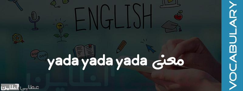 معنی yadda yadda yadda در انگلیسی